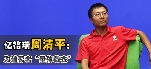 """亿格瑞周清平:为消费者""""量体裁衣"""""""