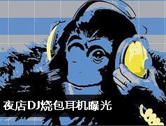 夜店DJ烧包耳机曝光
