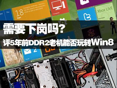 要下岗? 评5年前DDR2老机能否玩转Win8