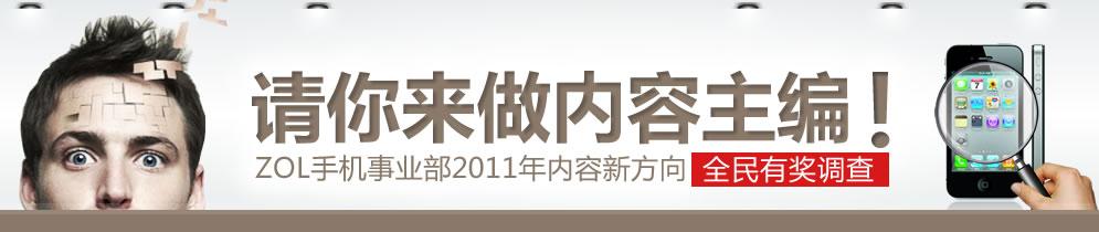 请你来做内容主编! ZOL手机事业部2011年内容新方向全民有奖调查!