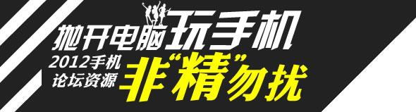 """抛开电脑玩手机 2012手机论坛资源 非""""精""""勿扰"""