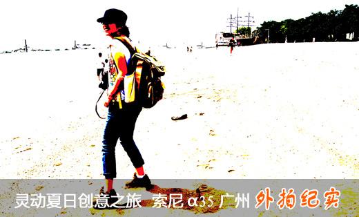 灵动夏日创意之旅 索尼A35广州外拍纪实