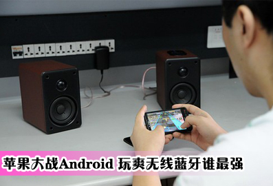 苹果大战Android 玩爽无线蓝牙谁最强