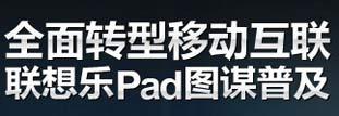 全面转型移动互联 联想乐Pad图谋普及