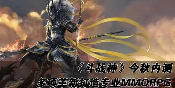 《斗战神》今秋内测 多项革新打造专业MMORPG