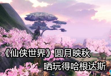 《仙侠世界》圆月映秋 晒玩得哈根达斯