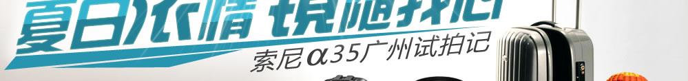夏日浓情 镜随我心 索尼a35广州试拍记
