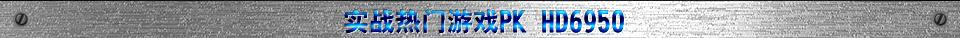 实战热门游戏PK HD6950