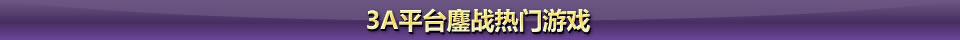 3A平台鏖战热门游戏