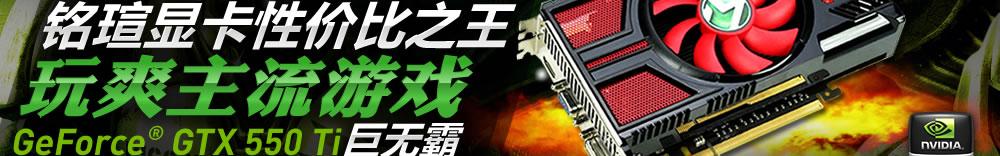 铭瑄显卡性价比之王 玩爽主流游戏 GeForce? GTX 550 Ti巨无霸